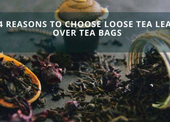 4 Reasons To Choose Loose Tea Leaf Over Tea Bags